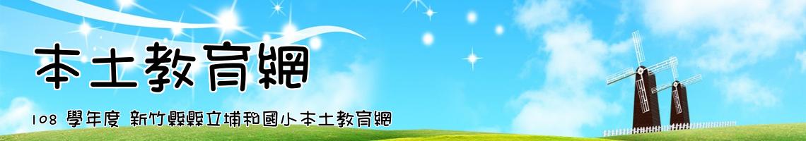 Web Title:108 學年度 新竹縣縣立埔和國小本土教育網
